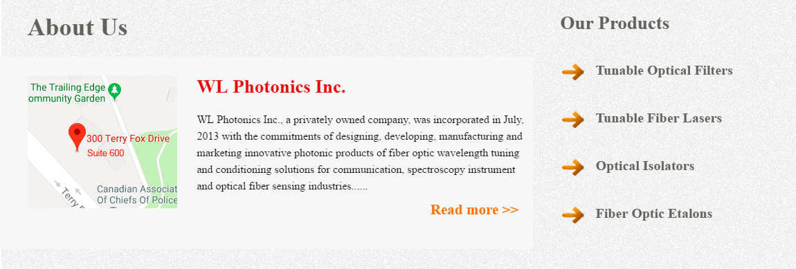 WL Photonics Inc., a privately owned company, was incorporated in July, 2013 with the commitments of designing, developing, manufacturing and marketing innovative photonic products of fiber optic wavelength tuning and conditioning solutions for communication, spectroscopy instrument and optical fiber sensing industries